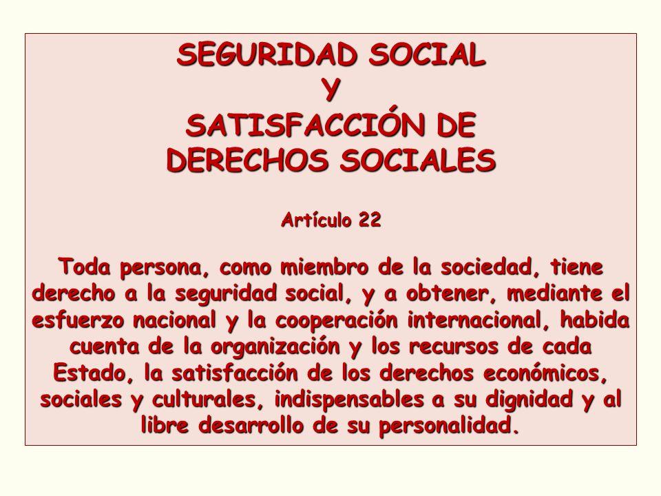 SEGURIDAD SOCIAL Y SATISFACCIÓN DE DERECHOS SOCIALES Artículo 22 Toda persona, como miembro de la sociedad, tiene derecho a la seguridad social, y a o
