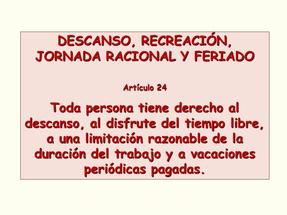 DESCANSO, RECREACIÓN, JORNADA RACIONAL Y FERIADO Artículo 24 Toda persona tiene derecho al descanso, al disfrute del tiempo libre, a una limitación ra