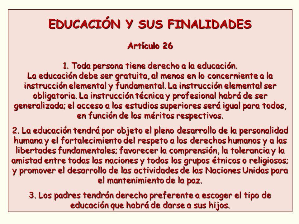 EDUCACIÓN Y SUS FINALIDADES Artículo 26 1. Toda persona tiene derecho a la educación. La educación debe ser gratuita, al menos en lo concerniente a la