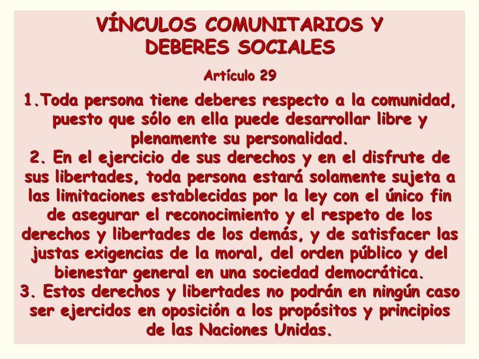VÍNCULOS COMUNITARIOS Y DEBERES SOCIALES Artículo 29 1.Toda persona tiene deberes respecto a la comunidad, puesto que sólo en ella puede desarrollar l