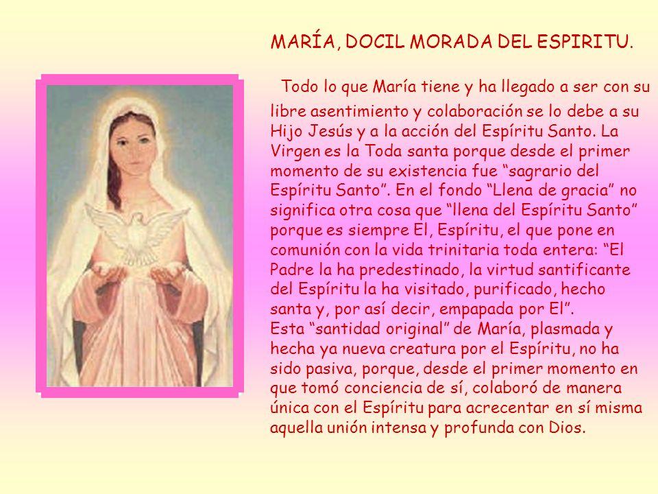 MARÍA, DOCIL MORADA DEL ESPIRITU. Todo lo que María tiene y ha llegado a ser con su libre asentimiento y colaboración se lo debe a su Hijo Jesús y a l