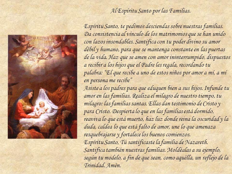Al Espíritu Santo por las Familias. Espíritu Santo, te pedimos desciendas sobre nuestras familias. Da consistencia al vínculo de los matrimonios que s