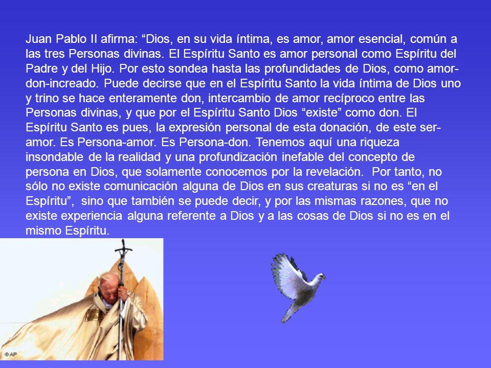 Juan Pablo II afirma: Dios, en su vida íntima, es amor, amor esencial, común a las tres Personas divinas. El Espíritu Santo es amor personal como Espí