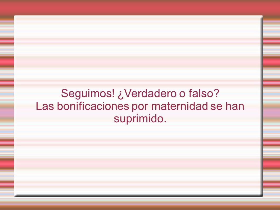 Seguimos! ¿Verdadero o falso Las bonificaciones por maternidad se han suprimido.