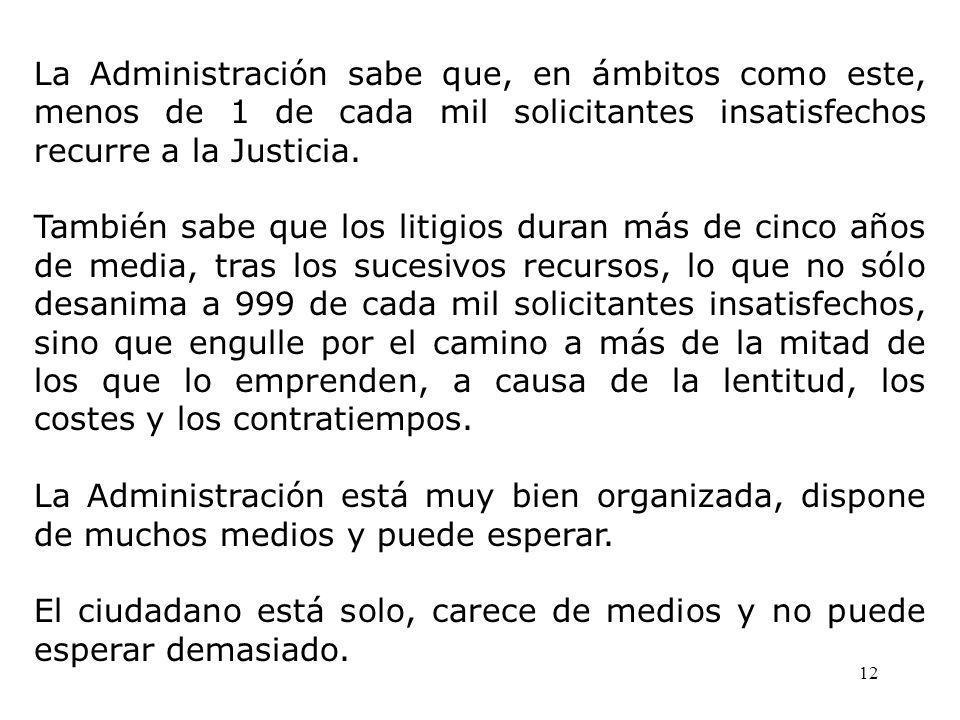 12 La Administración sabe que, en ámbitos como este, menos de 1 de cada mil solicitantes insatisfechos recurre a la Justicia.
