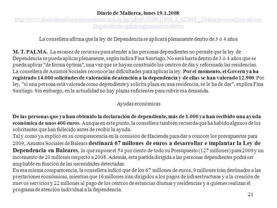 21 Diario de Mallorca, lunes 19.1.2008: http://www.diariodemallorca.es/secciones/noticia.jsp pRef=2009011900_2_427918__Mallorca-consellera-afirma- Dependencia-aplicara-plenamente-dentro La consellera afirma que la ley de Dependencia se aplicará plenamente dentro de 3 ó 4 años M.