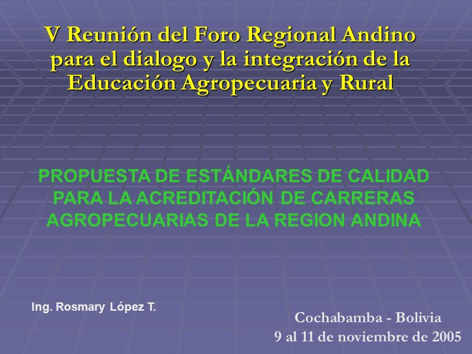 PROPUESTA DE ESTÁNDARES DE CALIDAD PARA LA ACREDITACIÓN DE CARRERAS AGROPECUARIAS DE LA REGION ANDINA Cochabamba - Bolivia 9 al 11 de noviembre de 2005 V Reunión del Foro Regional Andino para el dialogo y la integración de la Educación Agropecuaria y Rural Ing.