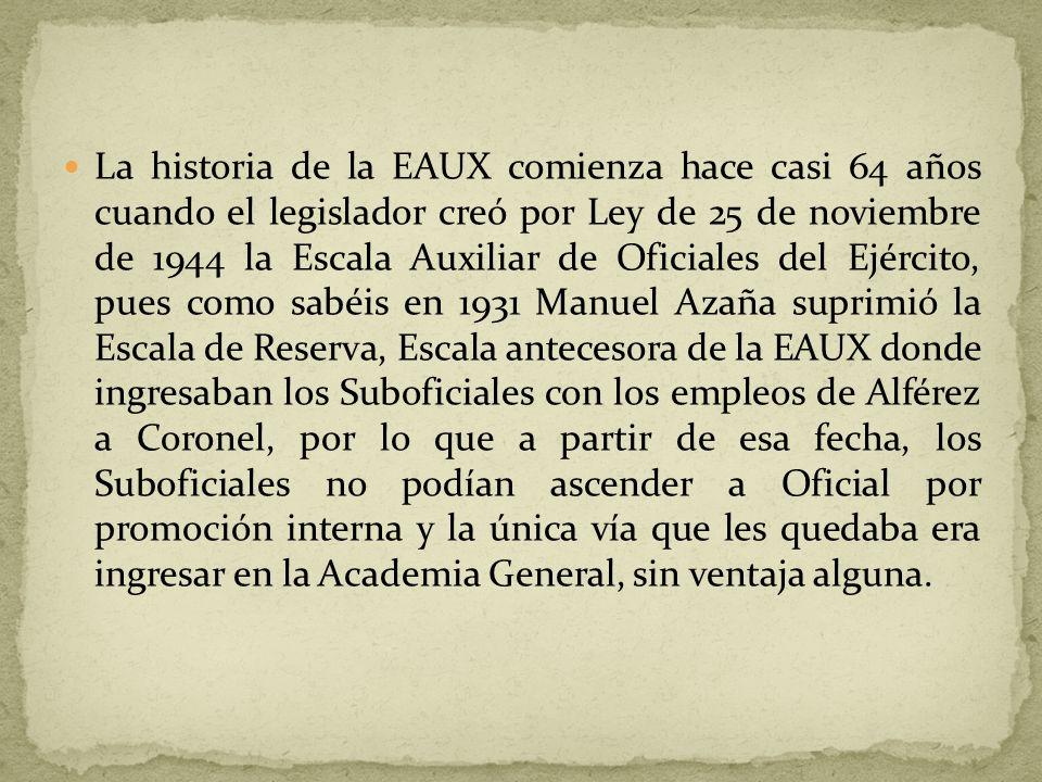 La historia de la EAUX comienza hace casi 64 años cuando el legislador creó por Ley de 25 de noviembre de 1944 la Escala Auxiliar de Oficiales del Ejército, pues como sabéis en 1931 Manuel Azaña suprimió la Escala de Reserva, Escala antecesora de la EAUX donde ingresaban los Suboficiales con los empleos de Alférez a Coronel, por lo que a partir de esa fecha, los Suboficiales no podían ascender a Oficial por promoción interna y la única vía que les quedaba era ingresar en la Academia General, sin ventaja alguna.