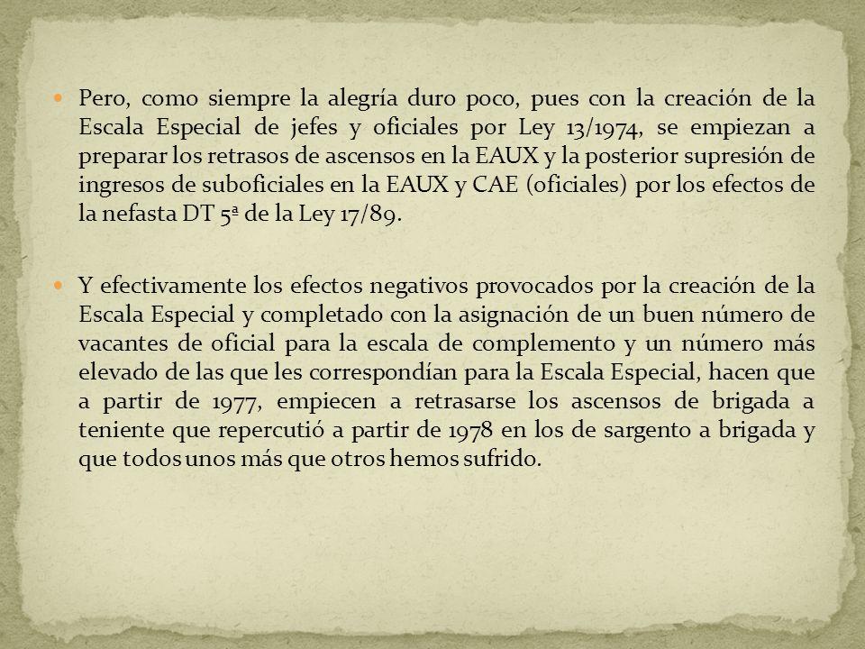 En este año, 1977 es donde realmente empezó el retraso y la violación de derechos de ascenso del personal de cuerpo de suboficiales y escala auxiliar por parte de la administración, pues no cumplió con lo que disponía la Ley 13/74, que era un plan de amortización de vacantes (de cada 4 vacantes de oficial 3 debería ser para la EAUX y 1 para la escala especial, mientras existiese personal de las escalas a extinguir por dicha Ley), además también la ley (DT 2ª) disponía que las expectativas de ascenso para el personal de las escalas a extinguir que no se integren en las nuevas, deberían ser similares a las que existían a la entrada en vigor de la ley, es decir: Para ascender de Sargento a Brigada: sobre 6 años Para ascender de Brigada a Teniente: de 3 a 4 años Para ascender de Teniente a Capitán: 6 años y 8 meses