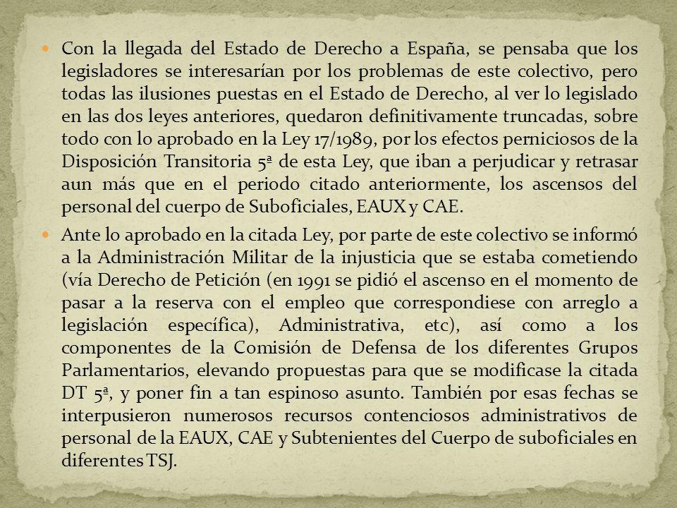 Con la llegada del Estado de Derecho a España, se pensaba que los legisladores se interesarían por los problemas de este colectivo, pero todas las ilusiones puestas en el Estado de Derecho, al ver lo legislado en las dos leyes anteriores, quedaron definitivamente truncadas, sobre todo con lo aprobado en la Ley 17/1989, por los efectos perniciosos de la Disposición Transitoria 5ª de esta Ley, que iban a perjudicar y retrasar aun más que en el periodo citado anteriormente, los ascensos del personal del cuerpo de Suboficiales, EAUX y CAE.