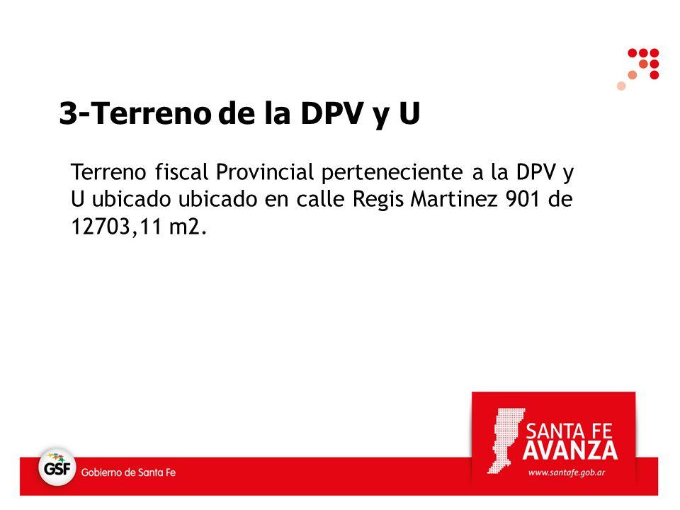 3-Terreno de la DPV y U Terreno fiscal Provincial perteneciente a la DPV y U ubicado ubicado en calle Regis Martinez 901 de 12703,11 m2.