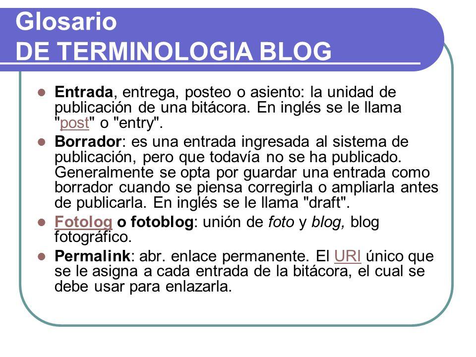 Glosario DE TERMINOLOGIA BLOG Entrada, entrega, posteo o asiento: la unidad de publicación de una bitácora. En inglés se le llama