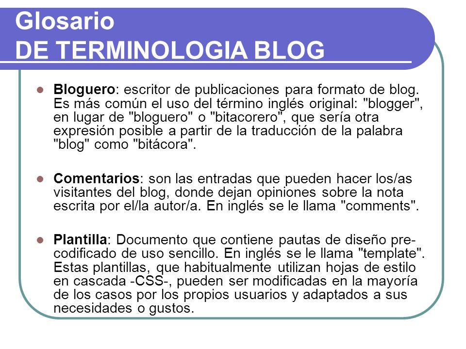 Glosario DE TERMINOLOGIA BLOG Bloguero: escritor de publicaciones para formato de blog. Es más común el uso del término inglés original: