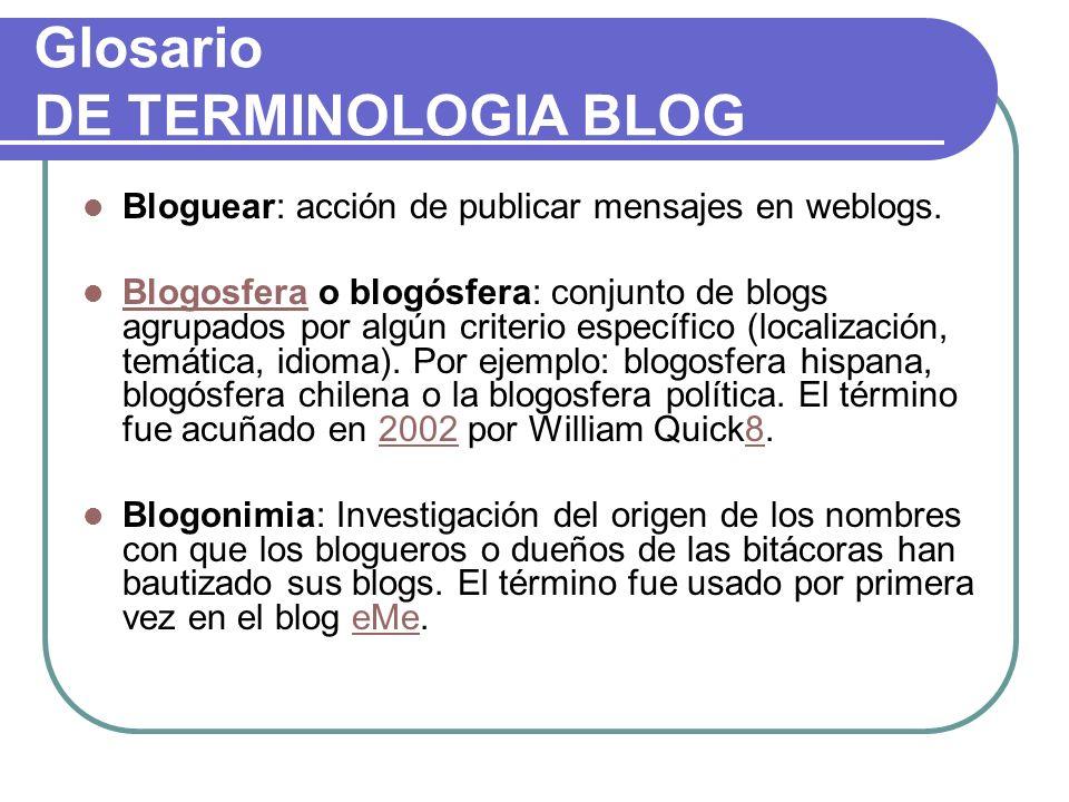 Glosario DE TERMINOLOGIA BLOG Bloguear: acción de publicar mensajes en weblogs. Blogosfera o blogósfera: conjunto de blogs agrupados por algún criteri