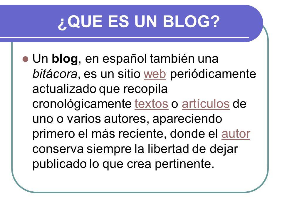 ¿QUE ES UN BLOG? Un blog, en español también una bitácora, es un sitio web periódicamente actualizado que recopila cronológicamente textos o artículos