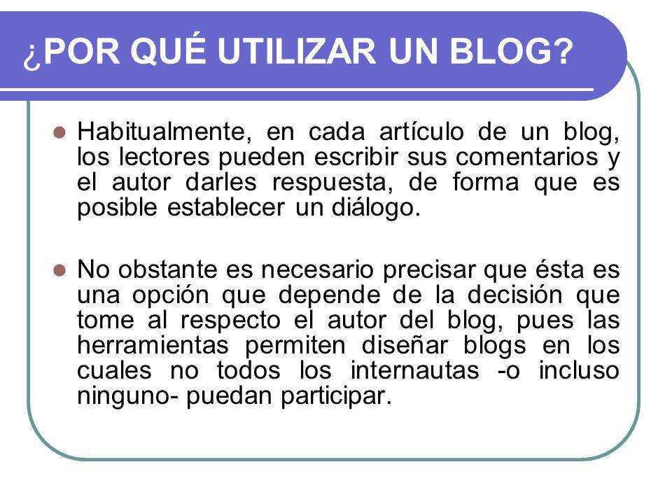 ¿POR QUÉ UTILIZAR UN BLOG? Habitualmente, en cada artículo de un blog, los lectores pueden escribir sus comentarios y el autor darles respuesta, de fo
