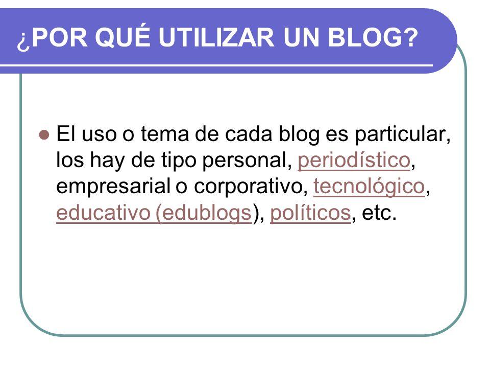 ¿POR QUÉ UTILIZAR UN BLOG? El uso o tema de cada blog es particular, los hay de tipo personal, periodístico, empresarial o corporativo, tecnológico, e