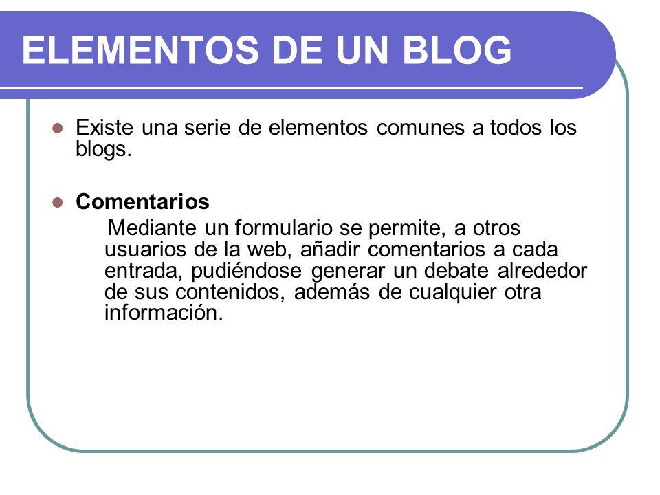 ELEMENTOS DE UN BLOG Existe una serie de elementos comunes a todos los blogs. Comentarios Mediante un formulario se permite, a otros usuarios de la we
