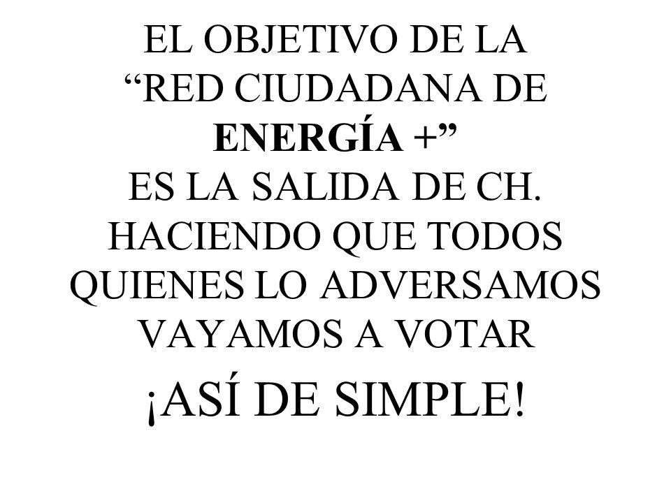 EL OBJETIVO DE LA RED CIUDADANA DE ENERGÍA + ES LA SALIDA DE CH. HACIENDO QUE TODOS QUIENES LO ADVERSAMOS VAYAMOS A VOTAR ¡ASÍ DE SIMPLE!