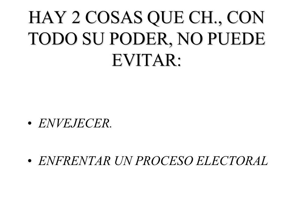 HAY 2 COSAS QUE CH., CON TODO SU PODER, NO PUEDE EVITAR: ENVEJECER. ENFRENTAR UN PROCESO ELECTORAL