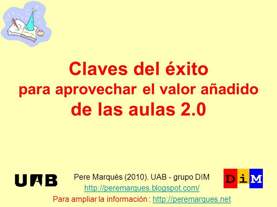 Claves del éxito para aprovechar el valor añadido de las aulas 2.0 Pere Marquès (2010). UAB - grupo DIM http://peremarques.blogspot.com/ Para ampliar