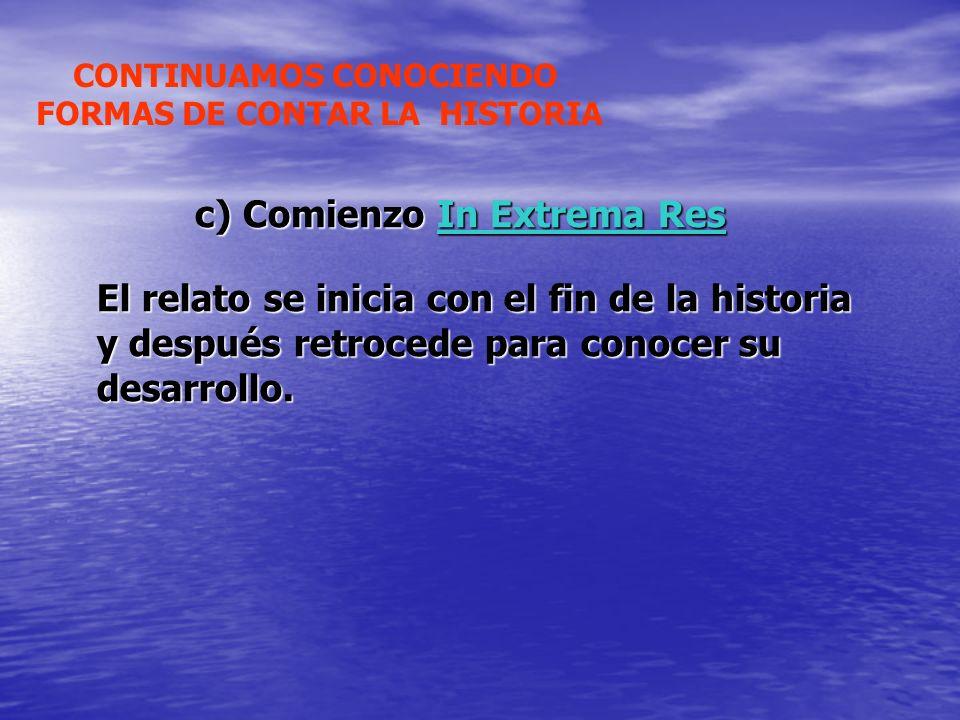 c) Comienzo In Extrema Res CONTINUAMOS CONOCIENDO FORMAS DE CONTAR LA HISTORIA El relato se inicia con el fin de la historia y después retrocede para