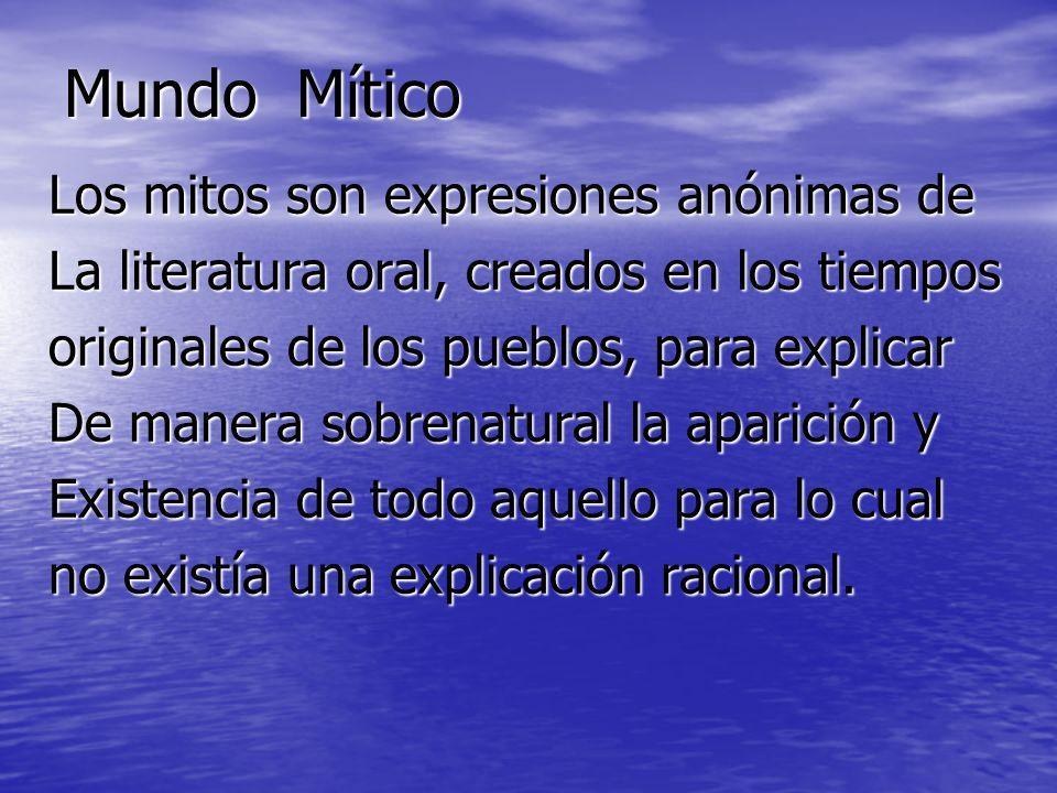 Mundo Mítico Los mitos son expresiones anónimas de La literatura oral, creados en los tiempos originales de los pueblos, para explicar De manera sobre