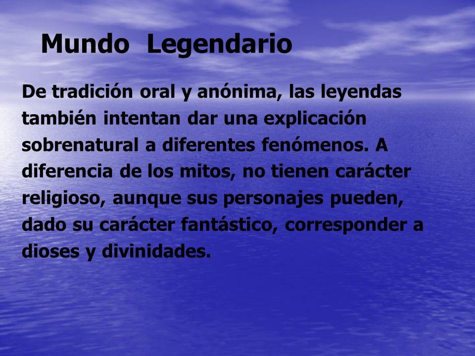 Mundo Legendario De tradición oral y anónima, las leyendas también intentan dar una explicación sobrenatural a diferentes fenómenos. A diferencia de l