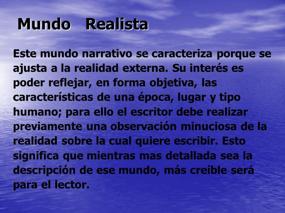 Mundo Realista Este mundo narrativo se caracteriza porque se ajusta a la realidad externa. Su interés es poder reflejar, en forma objetiva, las caract