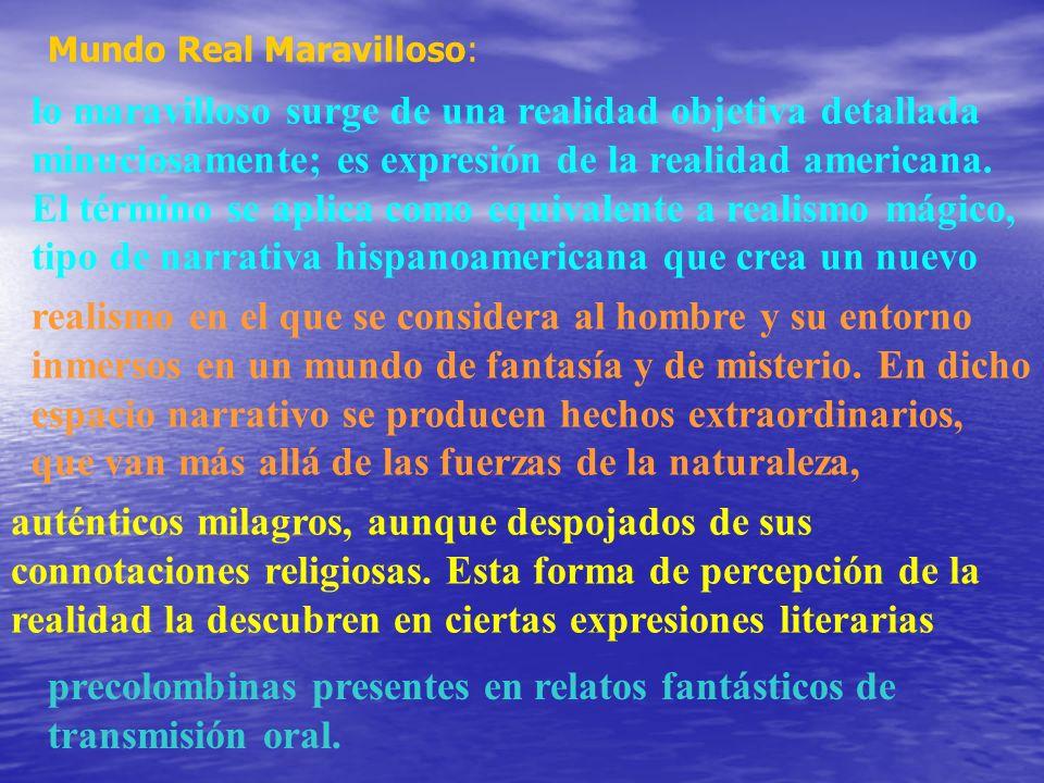 Mundo Real Maravilloso: lo maravilloso surge de una realidad objetiva detallada minuciosamente; es expresión de la realidad americana. El término se a