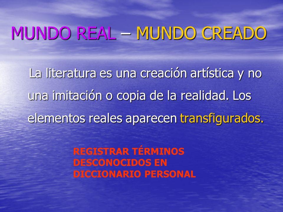 MUNDO REAL – MUNDO CREADO La literatura es una creación artística y no una imitación o copia de la realidad. Los elementos reales aparecen transfigura
