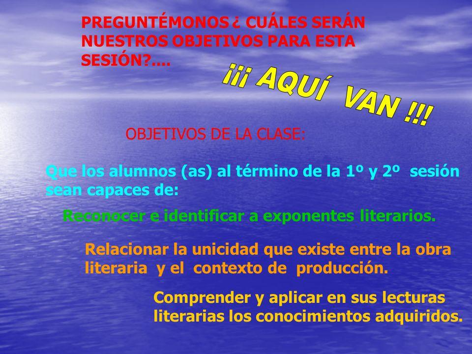 OBJETIVOS DE LA CLASE: Que los alumnos (as) al término de la 1º y 2º sesión sean capaces de: Reconocer e identificar a exponentes literarios. Relacion