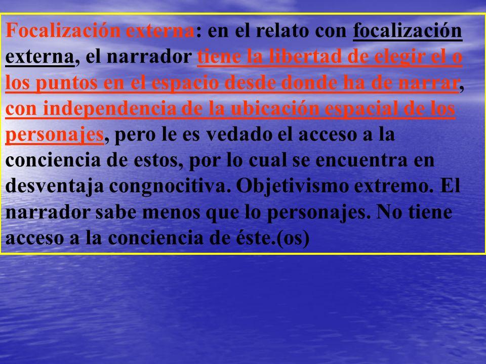 Focalización externa: en el relato con focalización externa, el narrador tiene la libertad de elegir el o los puntos en el espacio desde donde ha de n