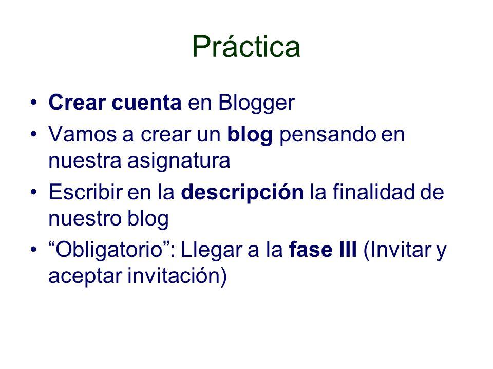 Práctica Crear cuenta en Blogger Vamos a crear un blog pensando en nuestra asignatura Escribir en la descripción la finalidad de nuestro blog Obligatorio: Llegar a la fase III (Invitar y aceptar invitación)