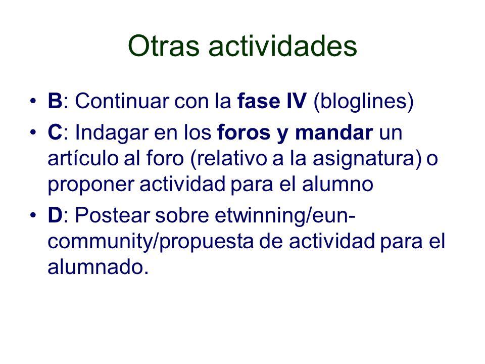 Otras actividades B: Continuar con la fase IV (bloglines) C: Indagar en los foros y mandar un artículo al foro (relativo a la asignatura) o proponer actividad para el alumno D: Postear sobre etwinning/eun- community/propuesta de actividad para el alumnado.