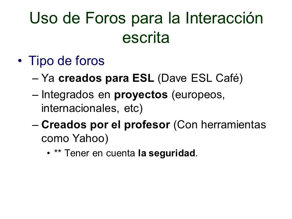Uso de Foros para la Interacción escrita Tipo de foros –Ya creados para ESL (Dave ESL Café) –Integrados en proyectos (europeos, internacionales, etc) –Creados por el profesor (Con herramientas como Yahoo) ** Tener en cuenta la seguridad.
