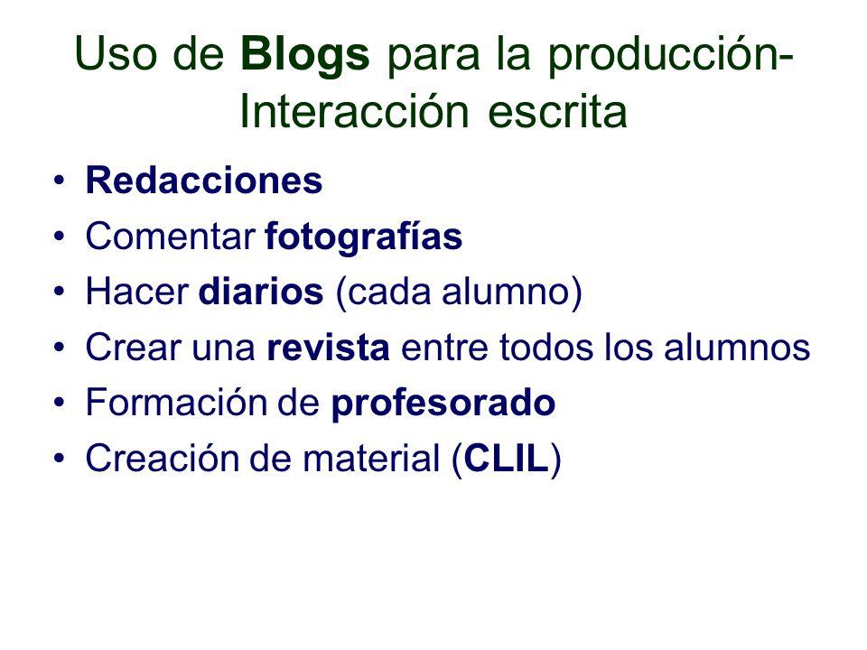 Uso de Blogs para la producción- Interacción escrita Redacciones Comentar fotografías Hacer diarios (cada alumno) Crear una revista entre todos los alumnos Formación de profesorado Creación de material (CLIL)