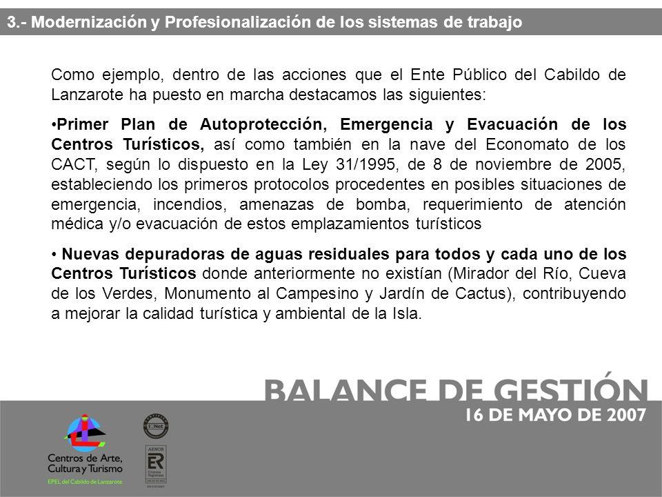 Como ejemplo, dentro de las acciones que el Ente Público del Cabildo de Lanzarote ha puesto en marcha destacamos las siguientes: Primer Plan de Autoprotección, Emergencia y Evacuación de los Centros Turísticos, así como también en la nave del Economato de los CACT, según lo dispuesto en la Ley 31/1995, de 8 de noviembre de 2005, estableciendo los primeros protocolos procedentes en posibles situaciones de emergencia, incendios, amenazas de bomba, requerimiento de atención médica y/o evacuación de estos emplazamientos turísticos Nuevas depuradoras de aguas residuales para todos y cada uno de los Centros Turísticos donde anteriormente no existían (Mirador del Río, Cueva de los Verdes, Monumento al Campesino y Jardín de Cactus), contribuyendo a mejorar la calidad turística y ambiental de la Isla.