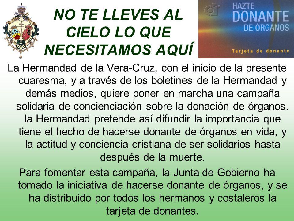 NO TE LLEVES AL CIELO LO QUE NECESITAMOS AQUÍ La Hermandad de la Vera-Cruz, con el inicio de la presente cuaresma, y a través de los boletines de la Hermandad y demás medios, quiere poner en marcha una campaña solidaria de concienciación sobre la donación de órganos.