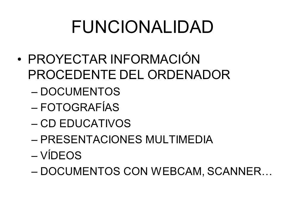 FUNCIONALIDAD PROYECTAR INFORMACIÓN PROCEDENTE DEL ORDENADOR –DOCUMENTOS –FOTOGRAFÍAS –CD EDUCATIVOS –PRESENTACIONES MULTIMEDIA –VÍDEOS –DOCUMENTOS CO