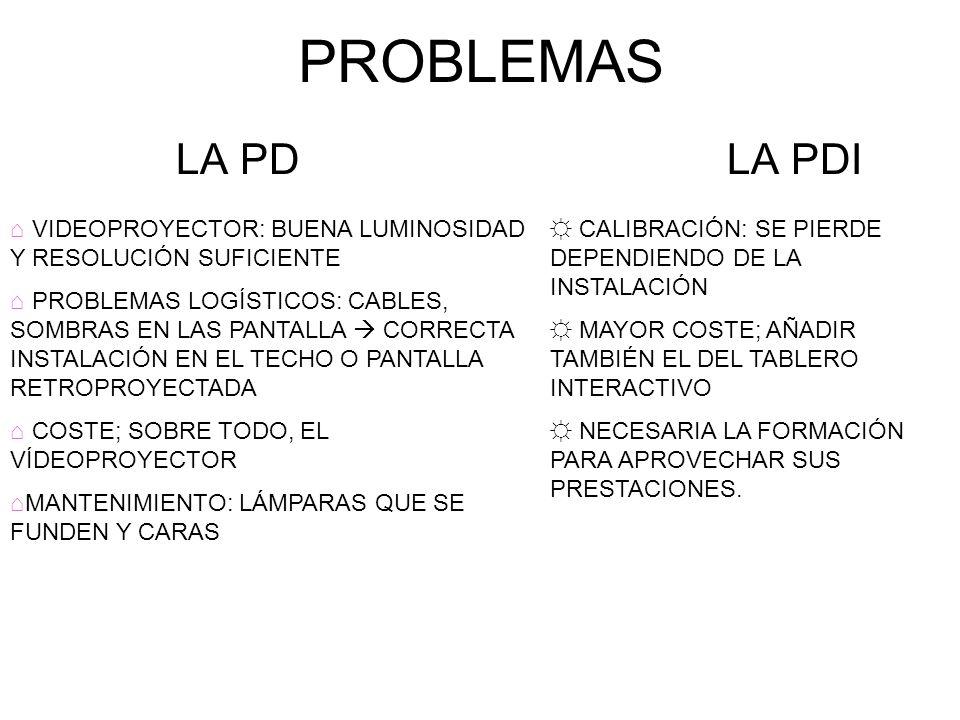 PROBLEMAS LA PD LA PDI VIDEOPROYECTOR: BUENA LUMINOSIDAD Y RESOLUCIÓN SUFICIENTE PROBLEMAS LOGÍSTICOS: CABLES, SOMBRAS EN LAS PANTALLA CORRECTA INSTAL