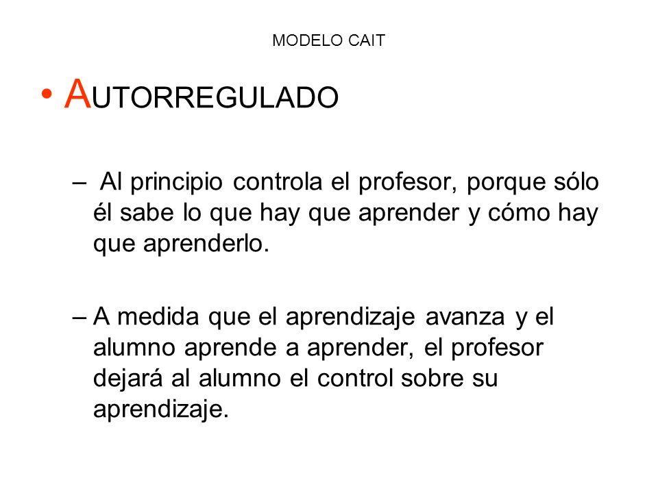 MODELO CAIT A UTORREGULADO – Al principio controla el profesor, porque sólo él sabe lo que hay que aprender y cómo hay que aprenderlo. –A–A medida que