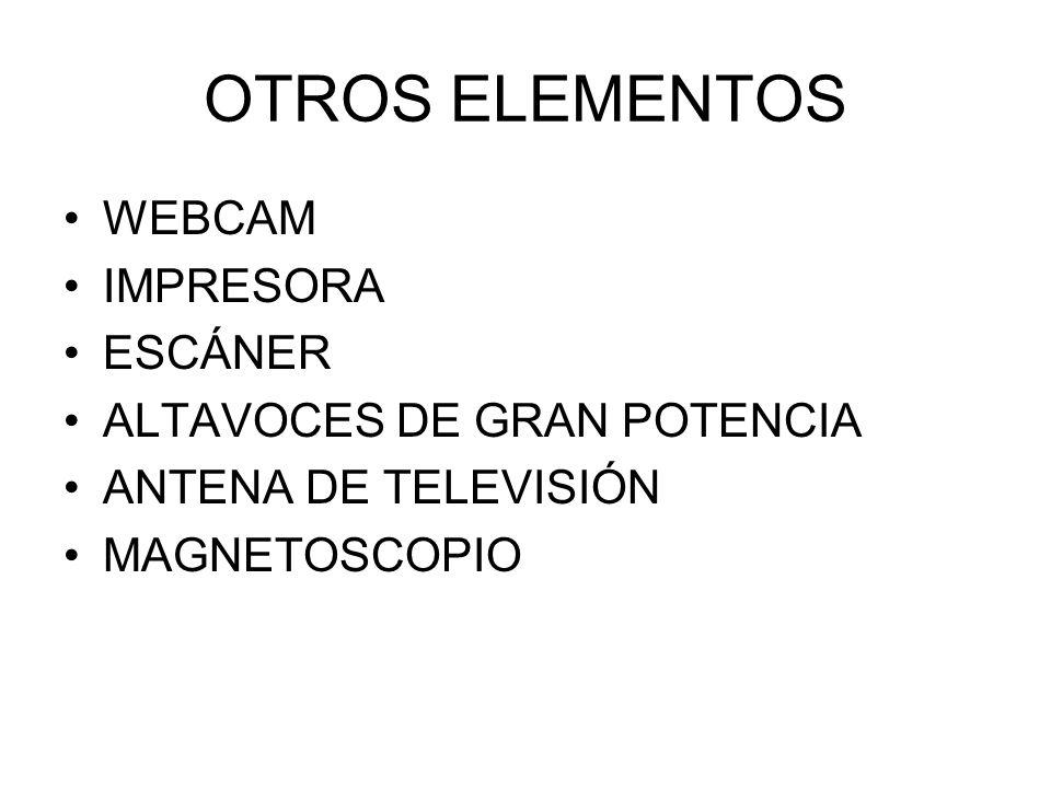 OTROS ELEMENTOS WEBCAM IMPRESORA ESCÁNER ALTAVOCES DE GRAN POTENCIA ANTENA DE TELEVISIÓN MAGNETOSCOPIO