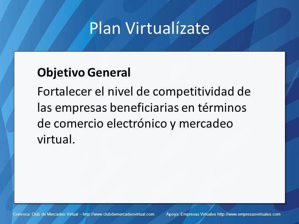 Convoca: Club de Mercadeo Virtual – http://www.clubdemercadeovirtual.com Apoya: Empresas Virtuales http://www.empresasvirtuales.com Plan Virtualízate Objetivo General Fortalecer el nivel de competitividad de las empresas beneficiarias en términos de comercio electrónico y mercadeo virtual.