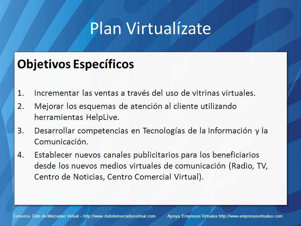 Convoca: Club de Mercadeo Virtual – http://www.clubdemercadeovirtual.com Apoya: Empresas Virtuales http://www.empresasvirtuales.com Plan Virtualízate Objetivos Específicos 1.Incrementar las ventas a través del uso de vitrinas virtuales.