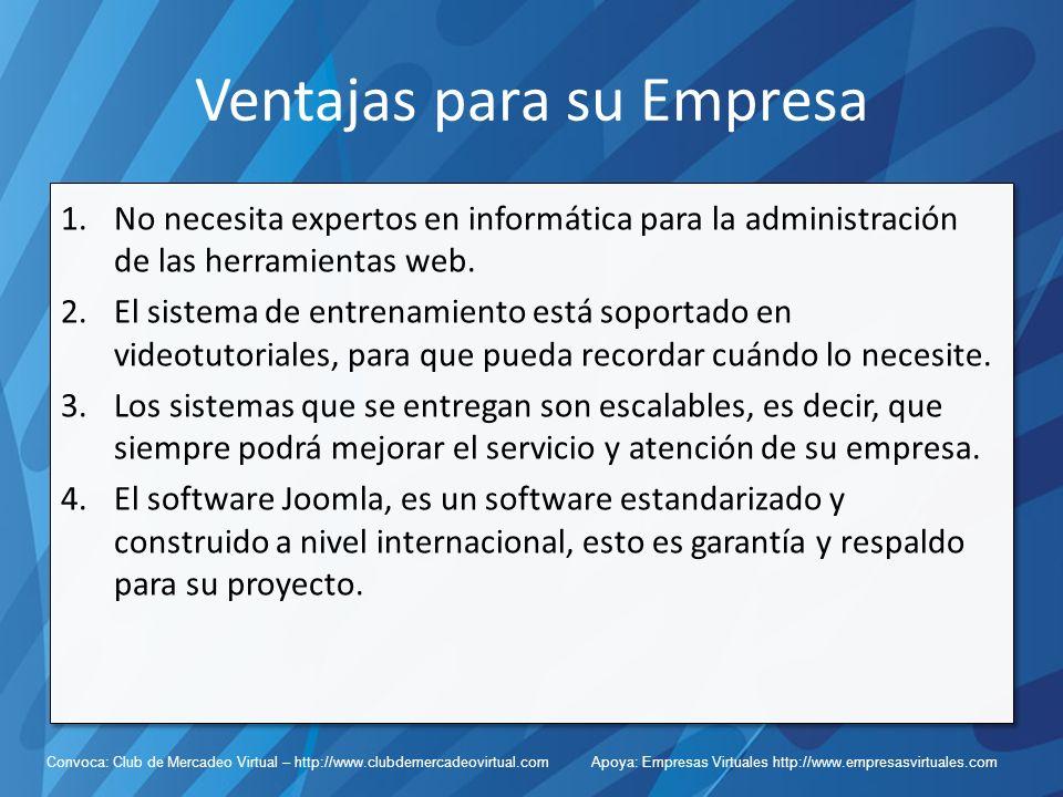 Convoca: Club de Mercadeo Virtual – http://www.clubdemercadeovirtual.com Apoya: Empresas Virtuales http://www.empresasvirtuales.com Ventajas para su Empresa 1.No necesita expertos en informática para la administración de las herramientas web.