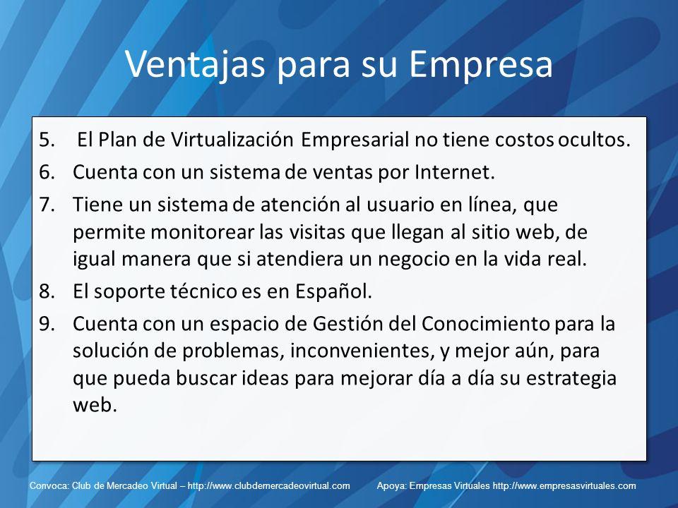 Convoca: Club de Mercadeo Virtual – http://www.clubdemercadeovirtual.com Apoya: Empresas Virtuales http://www.empresasvirtuales.com Ventajas para su Empresa 5.El Plan de Virtualización Empresarial no tiene costos ocultos.