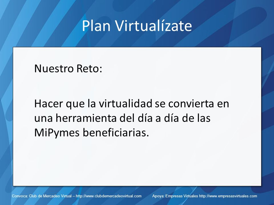Convoca: Club de Mercadeo Virtual – http://www.clubdemercadeovirtual.com Apoya: Empresas Virtuales http://www.empresasvirtuales.com Plan Virtualízate Nuestro Reto: Hacer que la virtualidad se convierta en una herramienta del día a día de las MiPymes beneficiarias.