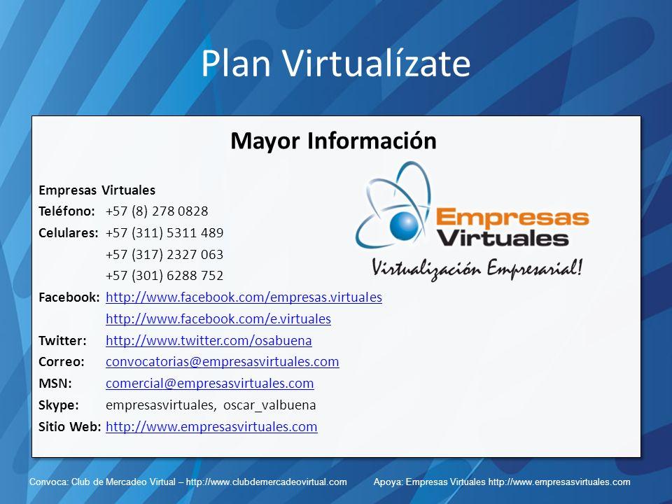 Convoca: Club de Mercadeo Virtual – http://www.clubdemercadeovirtual.com Apoya: Empresas Virtuales http://www.empresasvirtuales.com Plan Virtualízate Mayor Información Empresas Virtuales Teléfono: +57 (8) 278 0828 Celulares: +57 (311) 5311 489 +57 (317) 2327 063 +57 (301) 6288 752 Facebook: http://www.facebook.com/empresas.virtualeshttp://www.facebook.com/empresas.virtuales http://www.facebook.com/e.virtuales Twitter:http://www.twitter.com/osabuenahttp://www.twitter.com/osabuena Correo:convocatorias@empresasvirtuales.comconvocatorias@empresasvirtuales.com MSN:comercial@empresasvirtuales.comcomercial@empresasvirtuales.com Skype: empresasvirtuales, oscar_valbuena Sitio Web: http://www.empresasvirtuales.comhttp://www.empresasvirtuales.com
