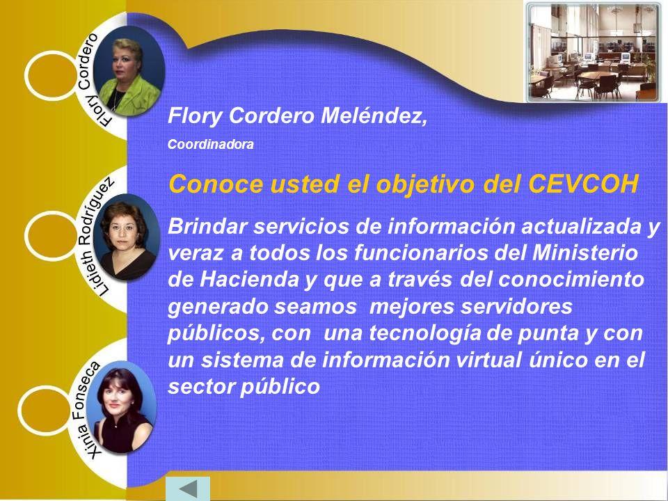 Flory Cordero Meléndez, Coordinadora Conoce usted el objetivo del CEVCOH Brindar servicios de información actualizada y veraz a todos los funcionarios del Ministerio de Hacienda y que a través del conocimiento generado seamos mejores servidores públicos, con una tecnología de punta y con un sistema de información virtual único en el sector público